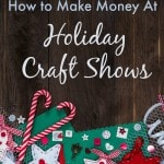 How to Make Money at Holiday Craft Shows - What you need to do to from finding craft shows to making the sale and generating future business.
