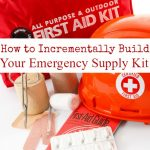 How to Incrementally Build Your Emergency Supply Kit- Build up your emergency supplies by starting small and within your budget. Learn how with these tips.