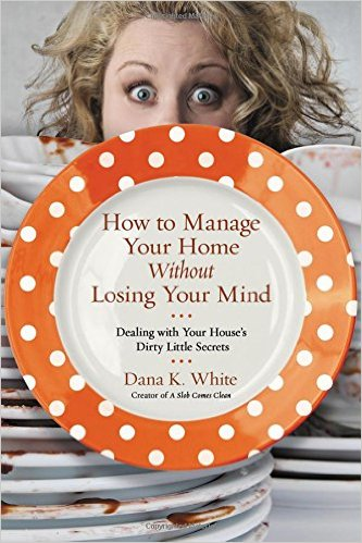 How to Manage Your Home Without Losing Your Mind: Dealing with Your House's Dirty Little Secrets by Dana K. White