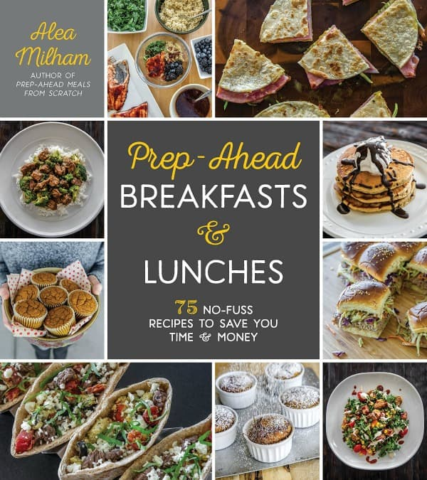 Save time and money with Prep-Ahead Breakfasts and Lunches Cookbook by Alea Milham - Easy Meal Prep Recipes