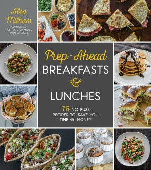 Prep-Ahead Breakfasts and Lunches by Alea Milham